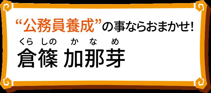 「公務員養成」の事ならおまかせ!倉篠 加那芽
